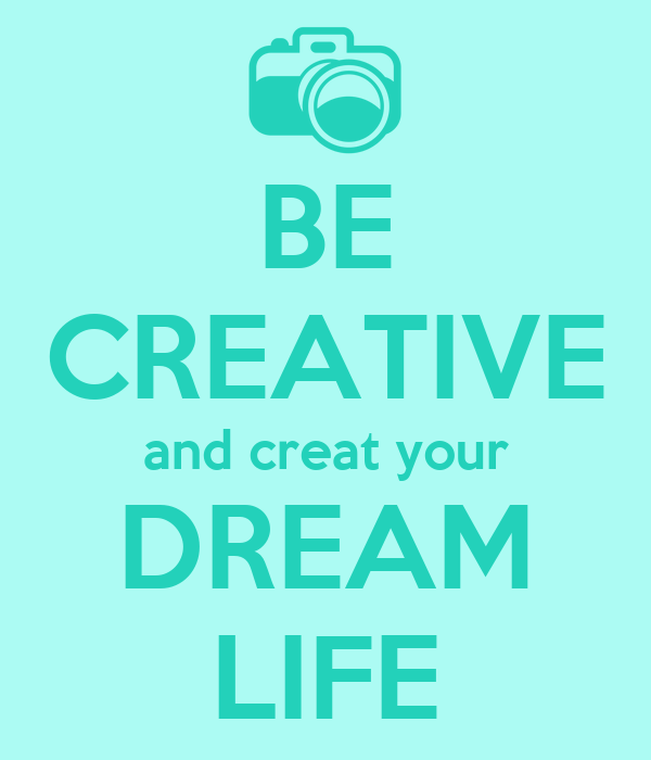 BE CREATIVE and creat your DREAM LIFE