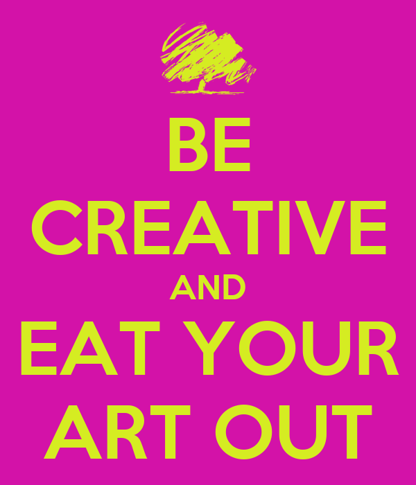 BE CREATIVE AND EAT YOUR ART OUT