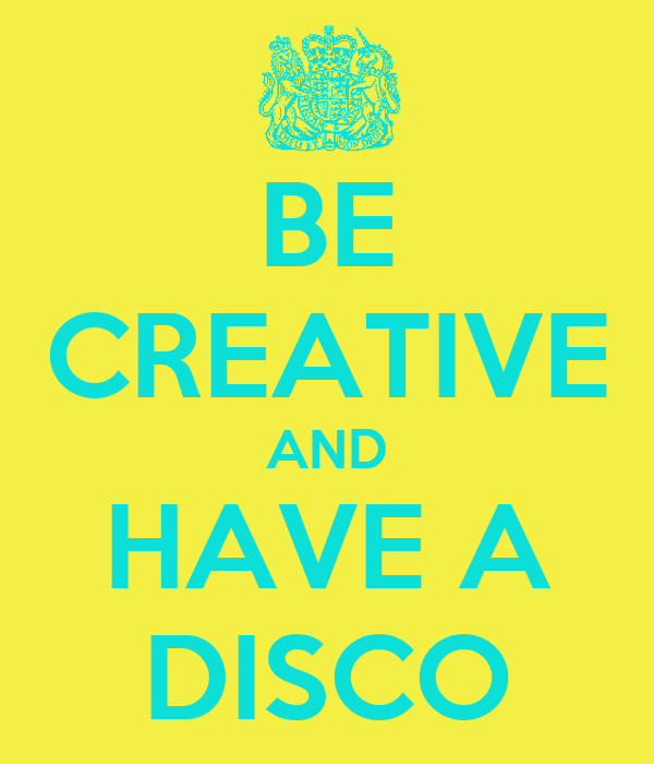 BE CREATIVE AND HAVE A DISCO