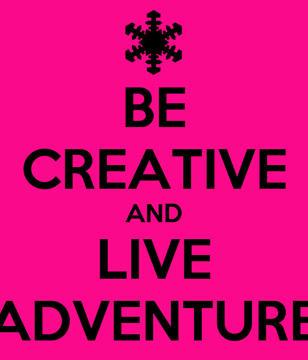 BE CREATIVE AND LIVE ADVENTURE