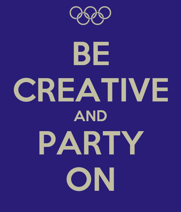 BE CREATIVE AND PARTY ON