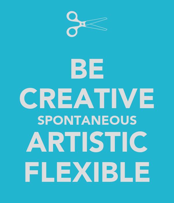 BE CREATIVE SPONTANEOUS ARTISTIC FLEXIBLE