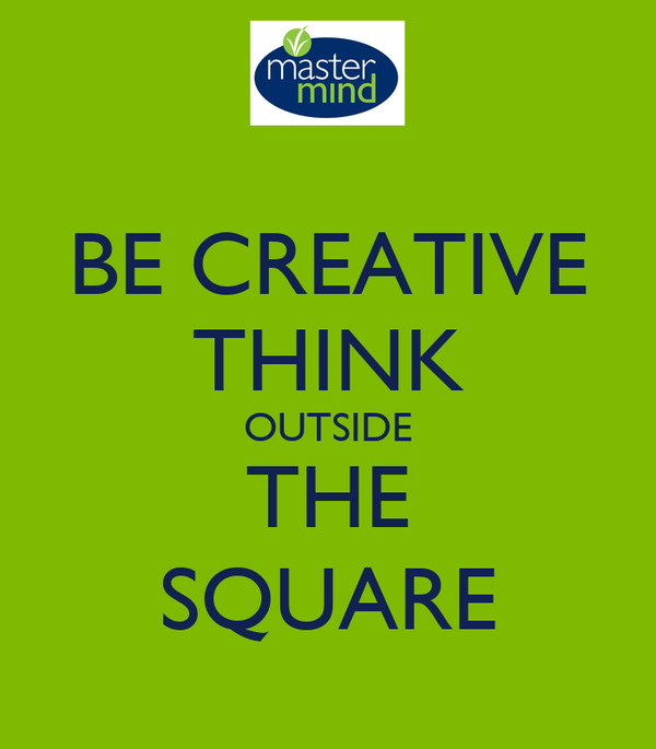 BE CREATIVE THINK OUTSIDE THE SQUARE