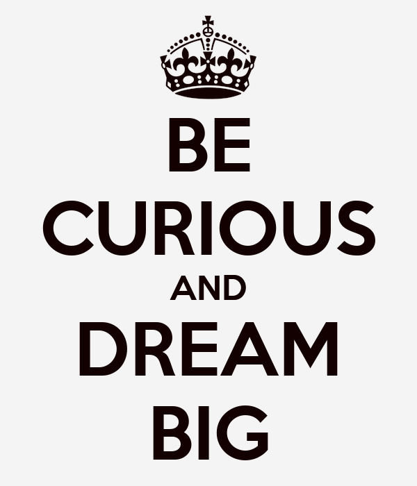 BE CURIOUS AND DREAM BIG