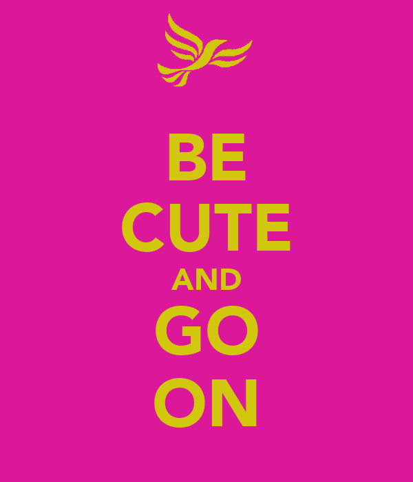 BE CUTE AND GO ON