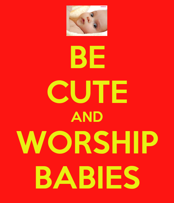 BE CUTE AND WORSHIP BABIES