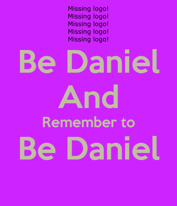 Be Daniel And Remember to Be Daniel
