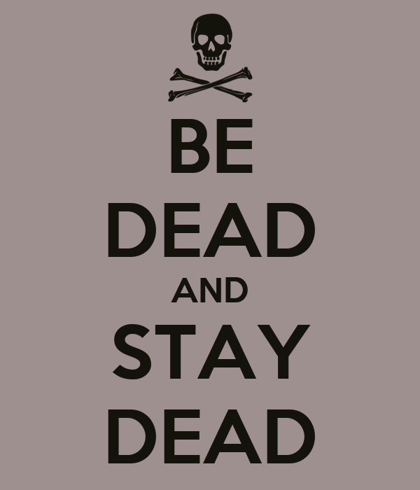 BE DEAD AND STAY DEAD