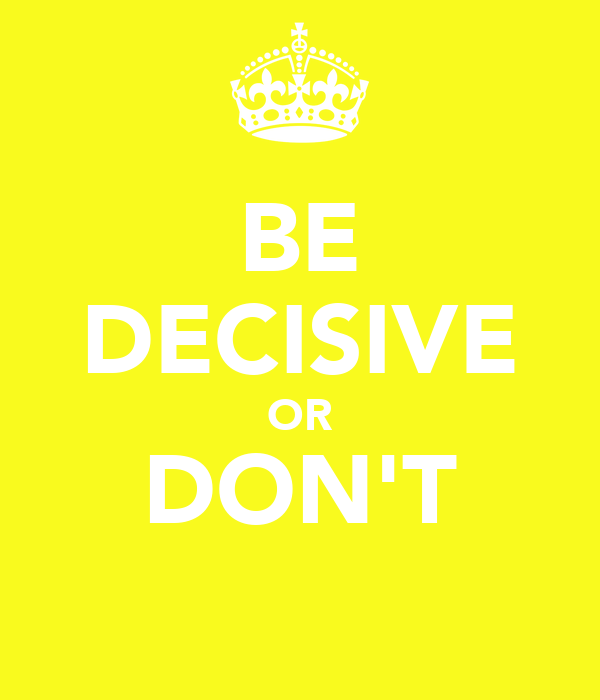 BE DECISIVE OR DON'T