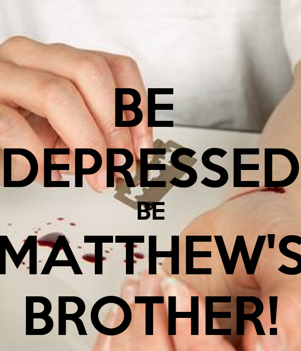 BE  DEPRESSED BE MATTHEW'S BROTHER!