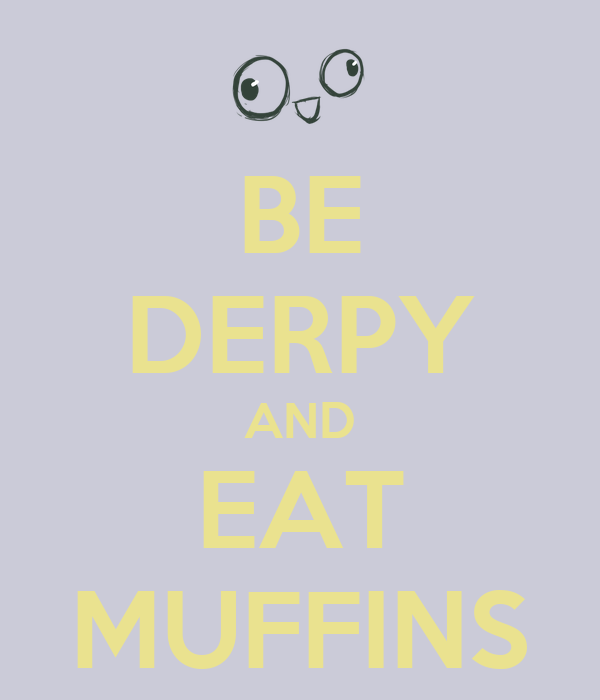 BE DERPY AND EAT MUFFINS