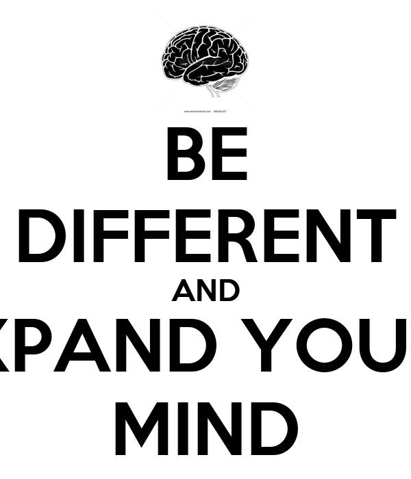 BE DIFFERENT AND EXPAND YOUR   MIND