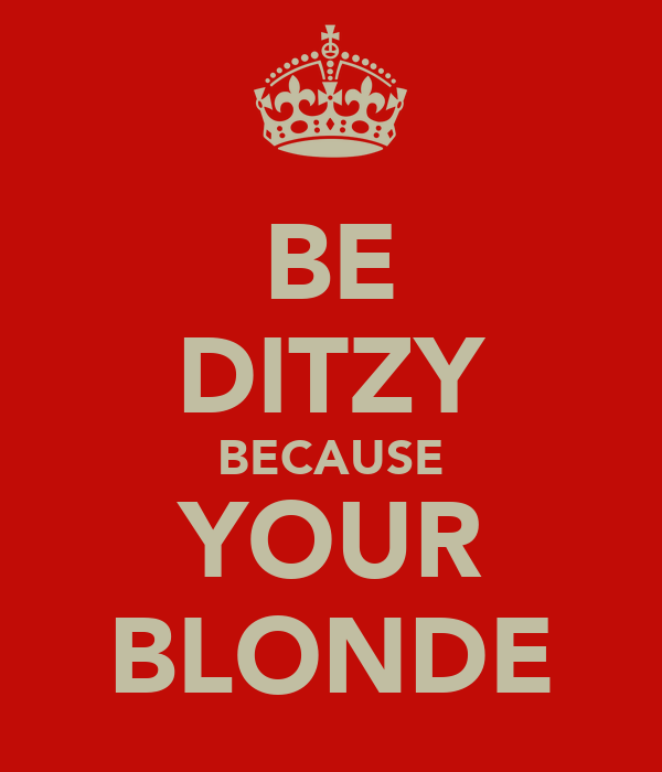 BE DITZY BECAUSE YOUR BLONDE