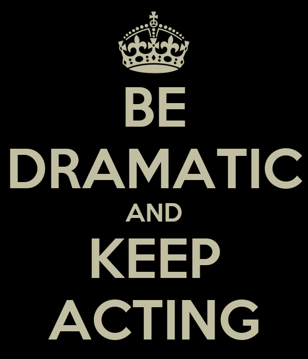 BE DRAMATIC AND KEEP ACTING