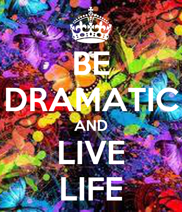 BE DRAMATIC AND LIVE LIFE