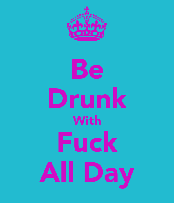 Be Drunk With Fuck All Day