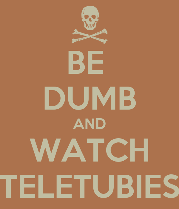 BE  DUMB AND WATCH TELETUBIES
