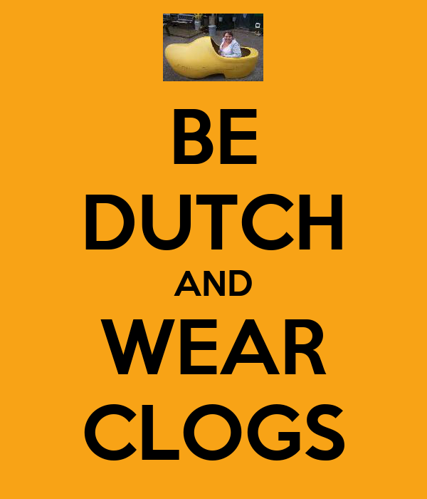 BE DUTCH AND WEAR CLOGS