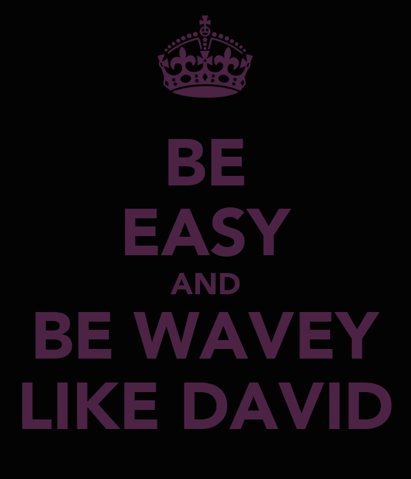 BE EASY AND BE WAVEY LIKE DAVID
