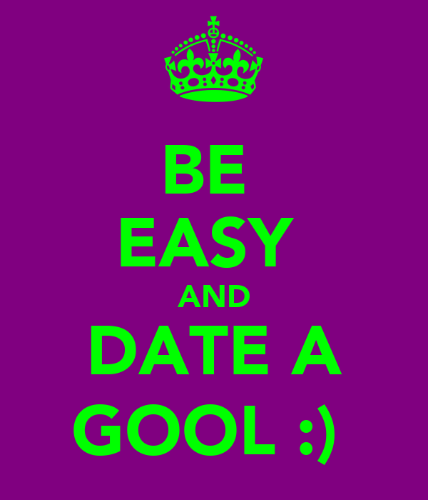 BE  EASY  AND DATE A GOOL :)