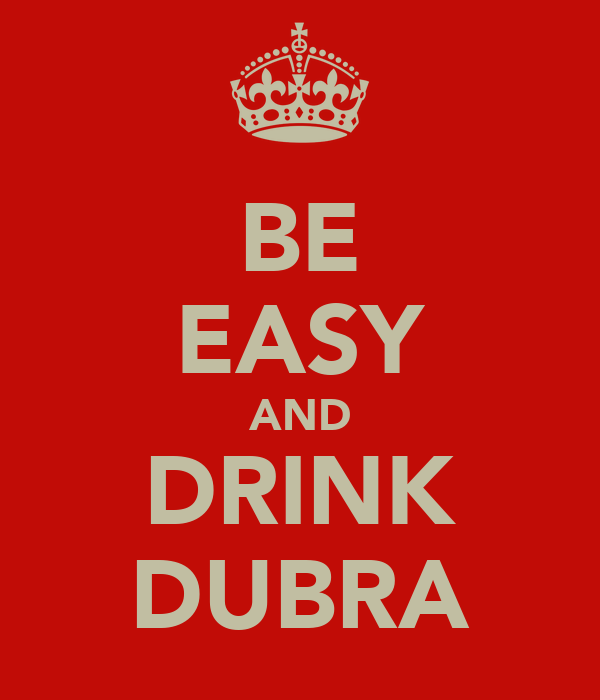 BE EASY AND DRINK DUBRA
