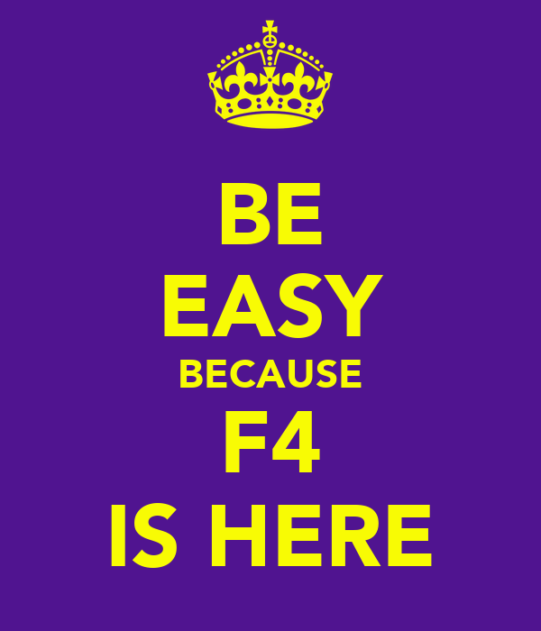 BE EASY BECAUSE F4 IS HERE