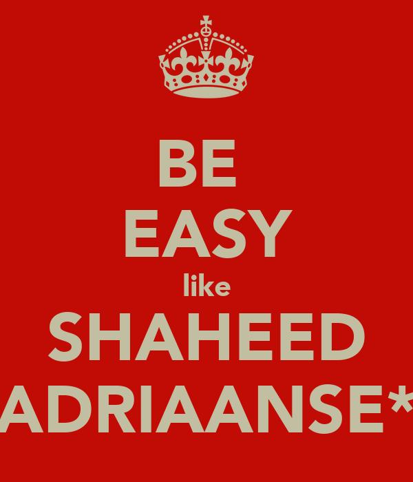 BE  EASY like SHAHEED ADRIAANSE*