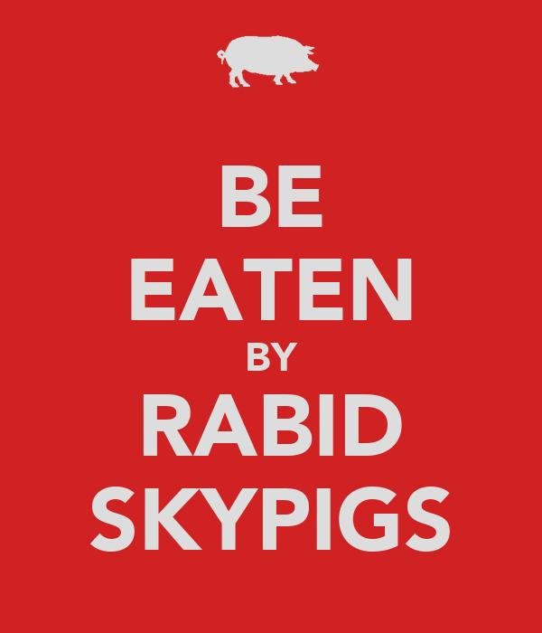 BE EATEN BY RABID SKYPIGS