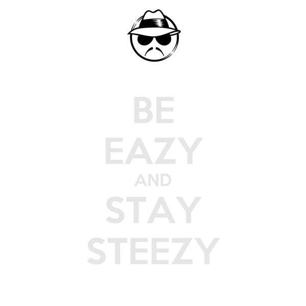 BE EAZY AND STAY STEEZY