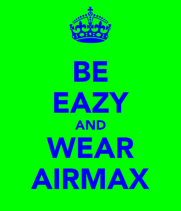 BE EAZY AND WEAR AIRMAX