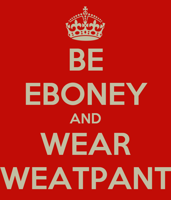 BE EBONEY AND WEAR SWEATPANTS