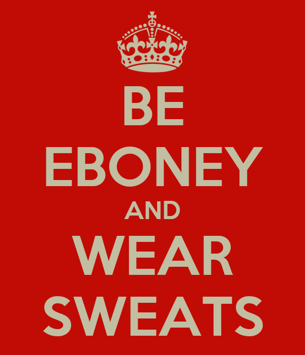 BE EBONEY AND WEAR SWEATS