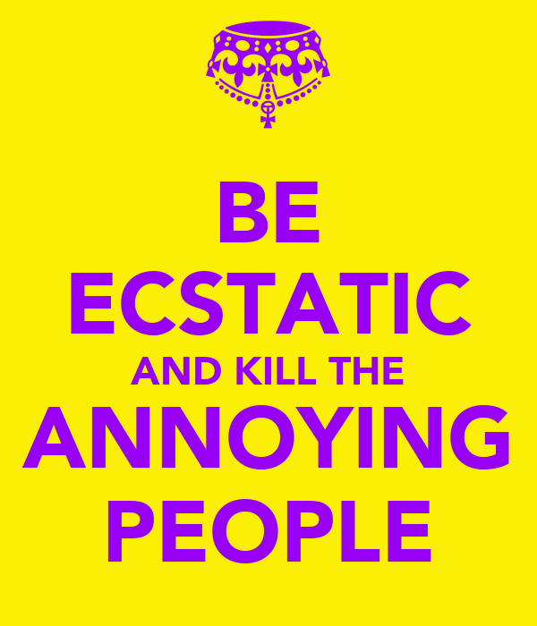 BE ECSTATIC AND KILL THE ANNOYING PEOPLE