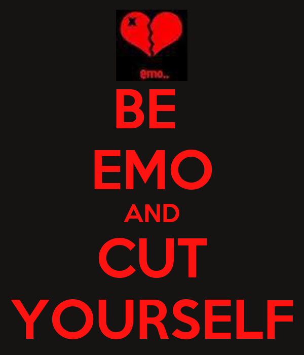 BE  EMO AND CUT YOURSELF