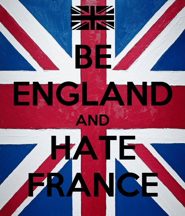 BE ENGLAND AND HATE FRANCE