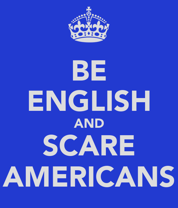 BE ENGLISH AND SCARE AMERICANS