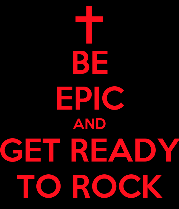 BE EPIC AND GET READY TO ROCK
