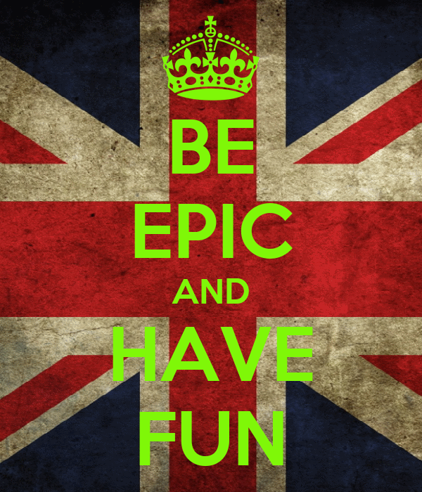 BE EPIC AND HAVE FUN