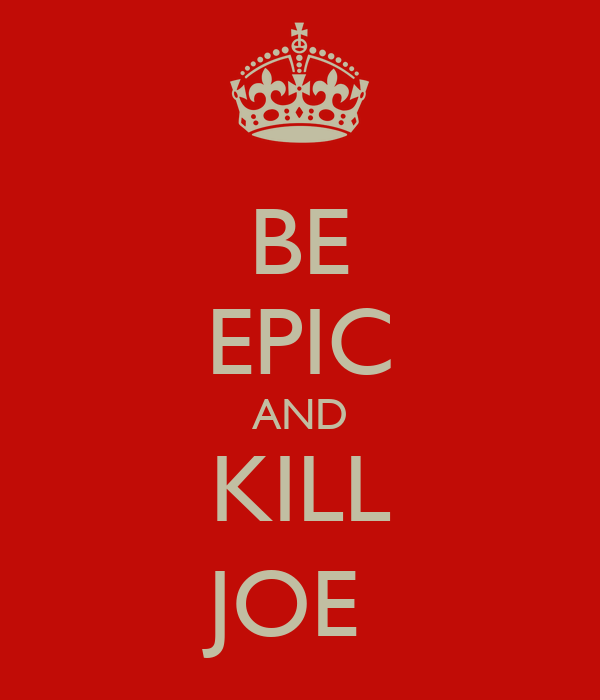 BE EPIC AND KILL JOE