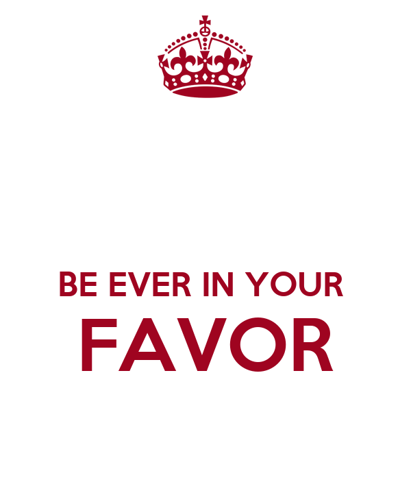 BE EVER IN YOUR  FAVOR