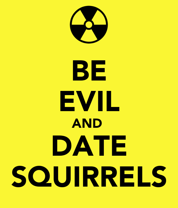 BE EVIL AND  DATE SQUIRRELS
