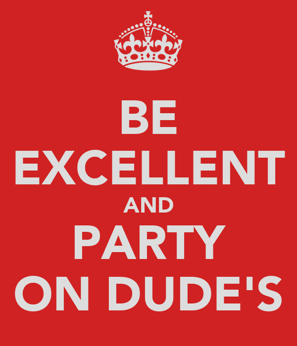 BE EXCELLENT AND PARTY ON DUDE'S