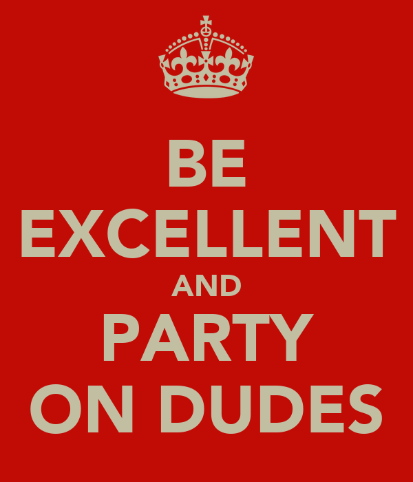 BE EXCELLENT AND PARTY ON DUDES