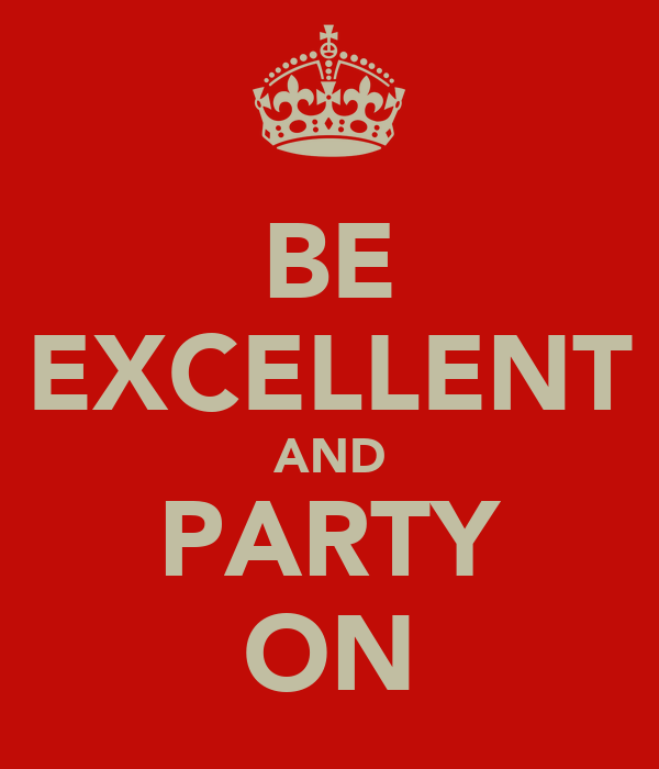 BE EXCELLENT AND PARTY ON
