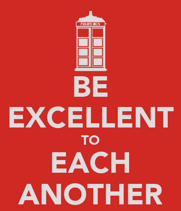 BE EXCELLENT TO EACH ANOTHER
