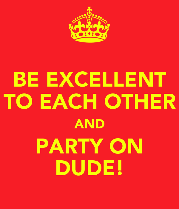 BE EXCELLENT TO EACH OTHER AND PARTY ON DUDE!