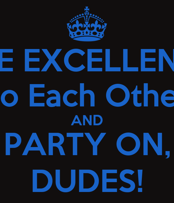 BE EXCELLENT To Each Other AND PARTY ON, DUDES!