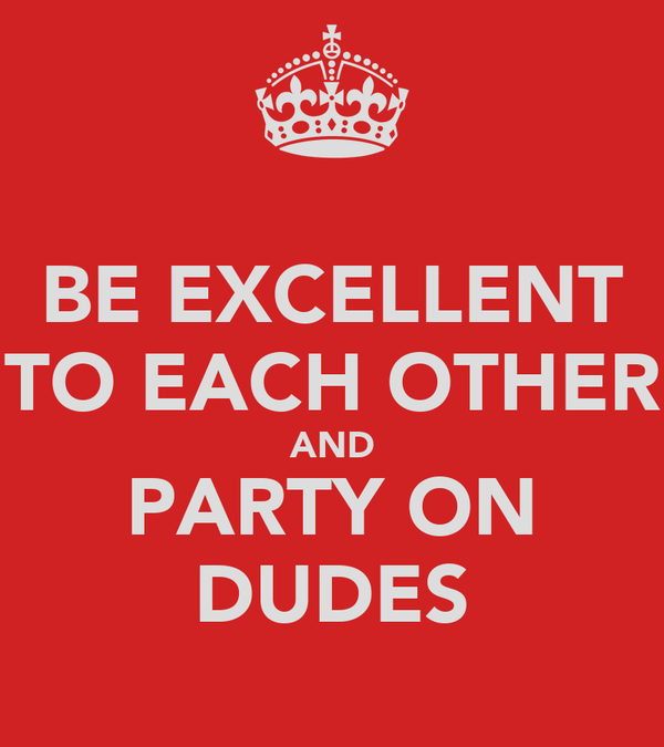 BE EXCELLENT TO EACH OTHER AND PARTY ON DUDES