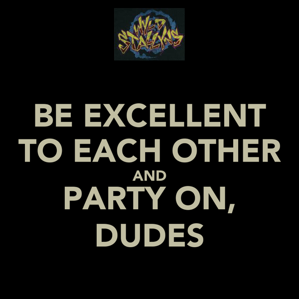 BE EXCELLENT TO EACH OTHER AND PARTY ON, DUDES