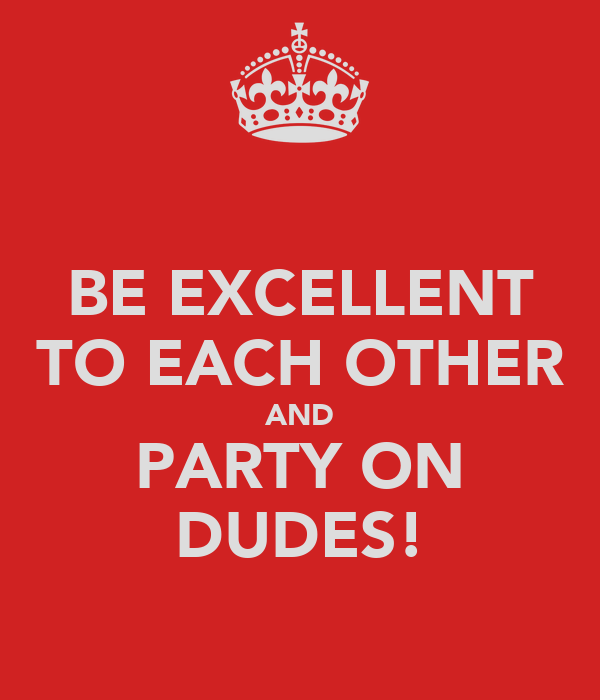 BE EXCELLENT TO EACH OTHER AND PARTY ON DUDES!